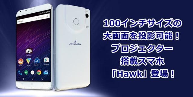 「Hawk」 Akyumen社のプロジェクター搭載スマホが登場!トップ画像