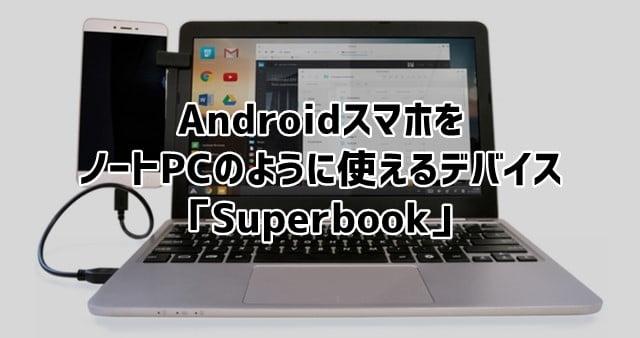 Superbook Androidスマホをノートパソコンのように扱えるデバイス登場!トップ画像