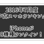 2016年7月 中古スマホ・携帯人気ランキング 先月同様iPhone強し!