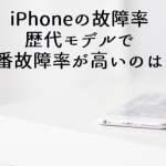 iPhone故障率 一番壊れやすいiPhoneはどれ?原因は?