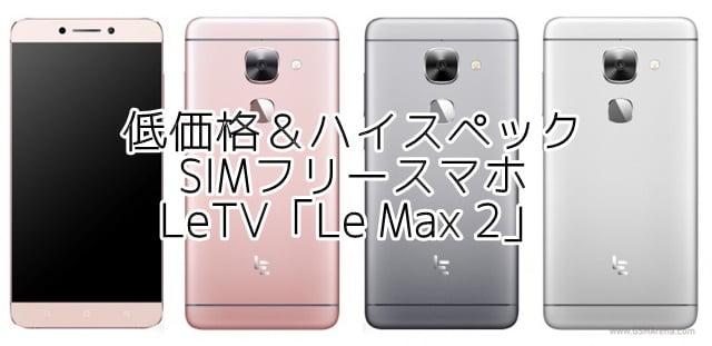 「Le Max 2」 LeTV のハイスペックSIMフリースマホの価格、スペック、口コミ評判をまとめてみましたトップ画像