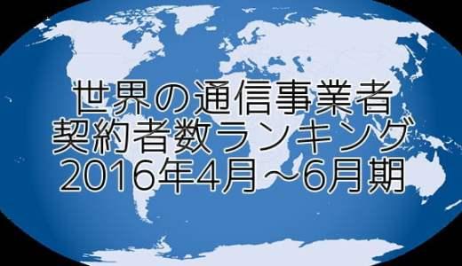 世界の通信事業者ランキング 契約者数と売上別順位(2016年4-6月)