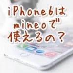 iPhone6でmineo(マイネオ)の格安SIMは使える?