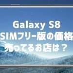 GalaxyS8 SIMフリー版の価格と売ってるお店は?
