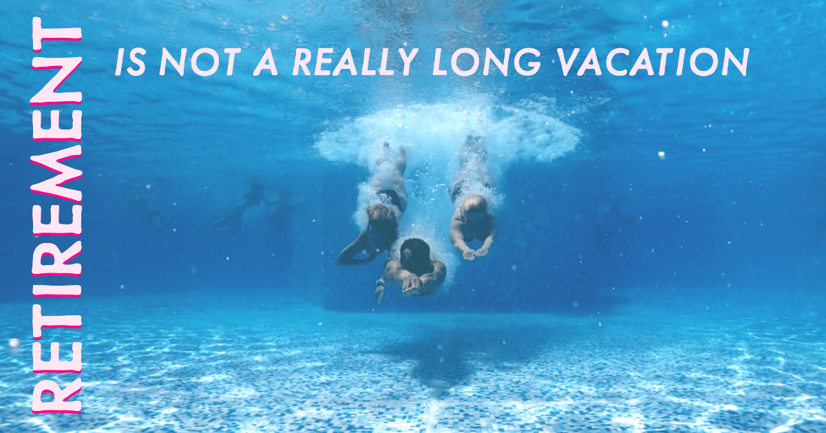 Retirement Is Not a Really Long Vacation