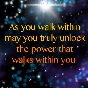 """As you walk within, may you truly unlock the power that walks within you."" Spiritual Power Quote by Mary Malinski, Prosperity Priestess."