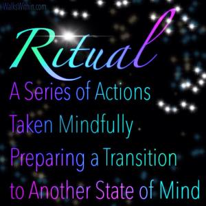 Ritual: A Series of Actions, Taken Mindfully, Preparing a Transition to Another State Of Mind.