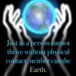 Message From The Earth: Just as a person cannot thrive without physical contact, neither can the earth.