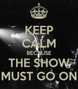 Keep calm because the show must go on