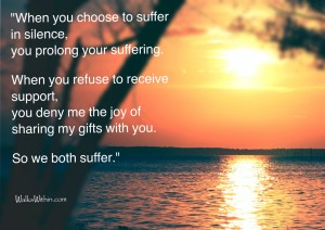 """When you choose to suffer in silence, you prolong your suffering. When you refuse to receive support, you deny me the joy of sharing my gifts with you. So we both suffer."""