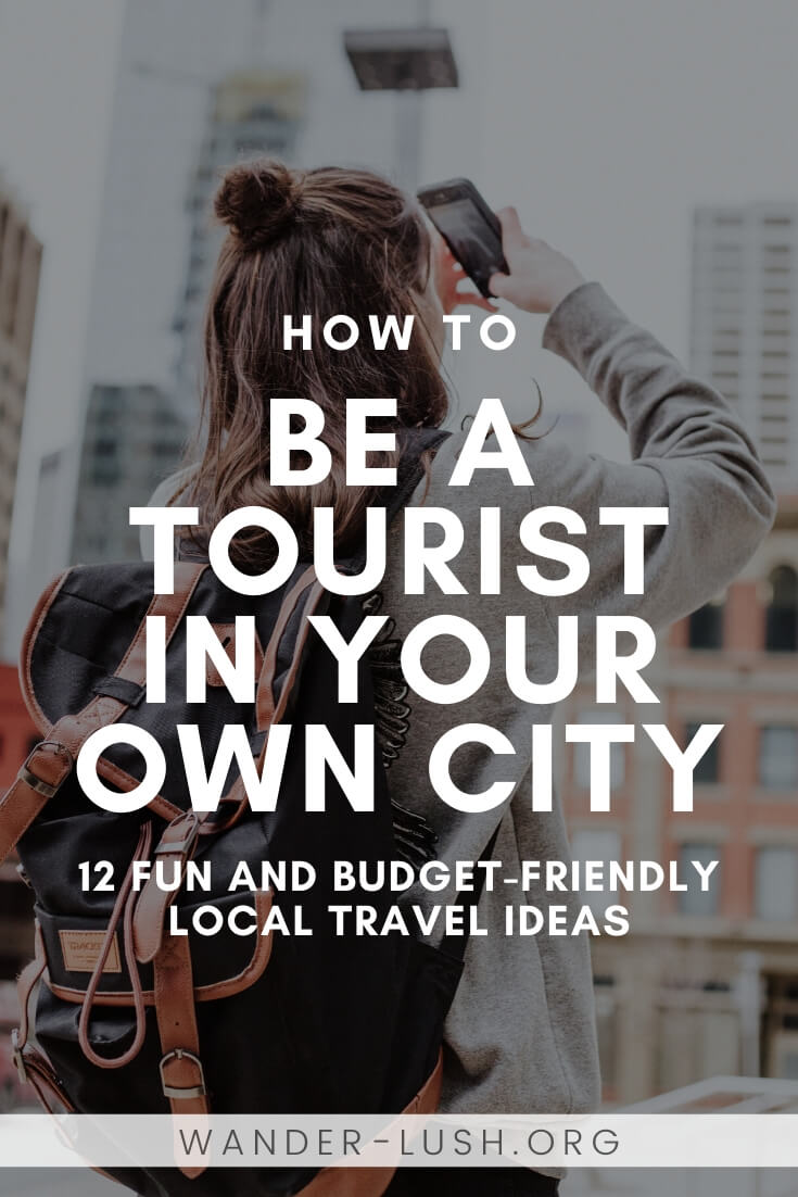 If you're in between trips, you might find the travel inspiration you need in your own backyard. Here are 12 ways to be a tourist in your own city.