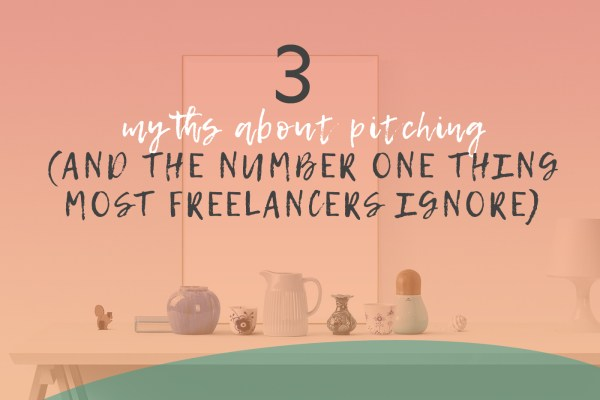 3 Myths About Pitching (and the Number One Thing Most Freelancers Ignore)