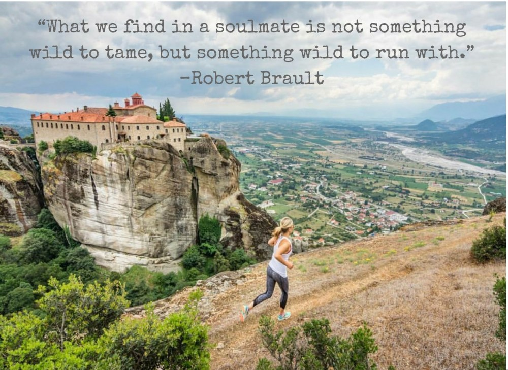 """What we find in a soulmate is not something wild to tame, but something wild to run with."" –Robert Brault"