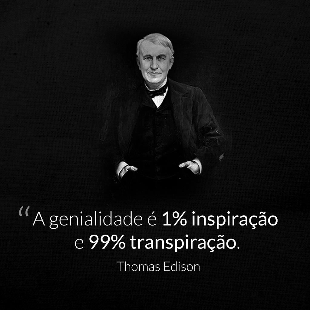 A genialidade é 1% inspiração e 99% transpiração — Thomas Edison