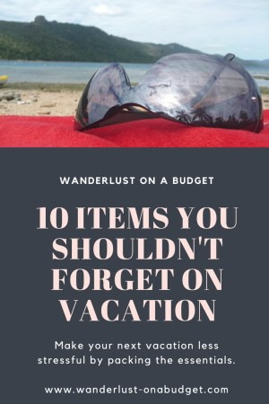10 Items Not to Forget on Vacation - packing list - Wanderlust on a Budget