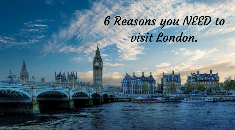 6 Reasons you NEED to visit London.