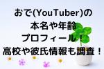 おで(YouTuber)の本名や年齢プロフィール!高校や彼氏情報も調査!