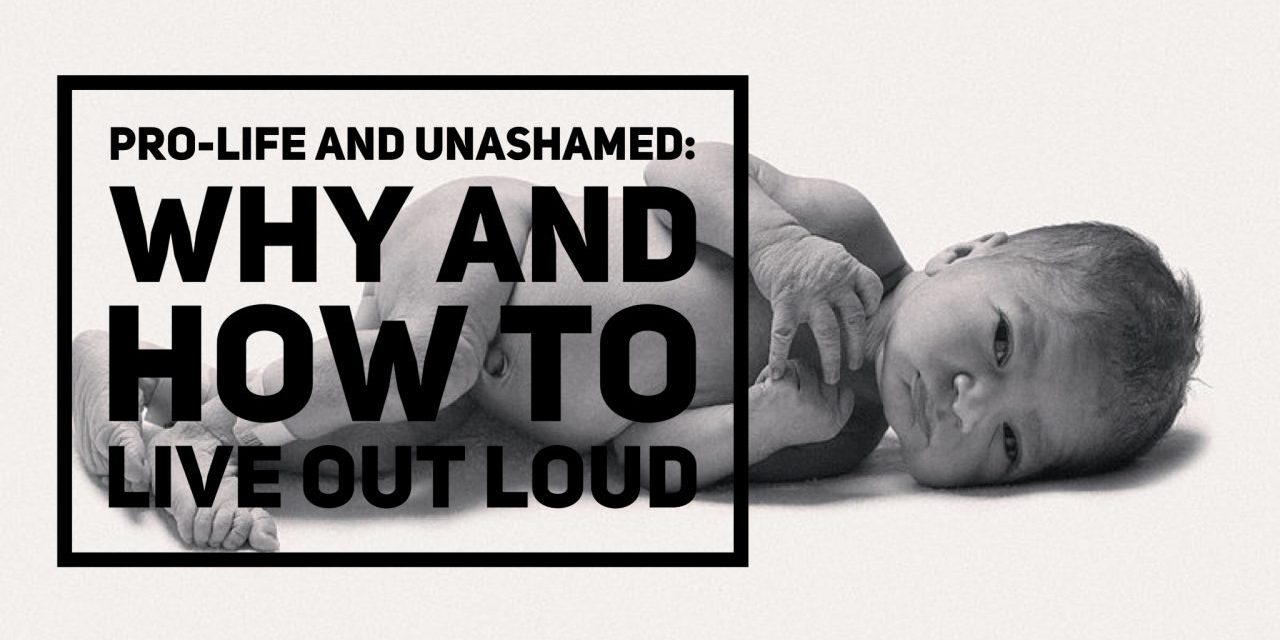 Pro-Life and Unashamed: Why and How to Live Out Loud