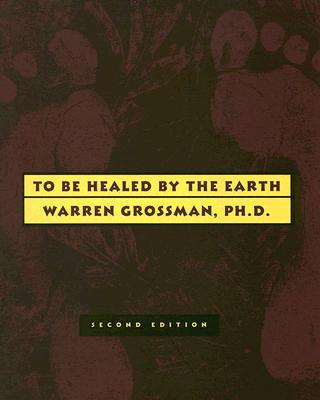 To Be Healed by the EArth, Warren Grossman, PhD