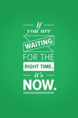 If you are waiting for the right time - it's now!