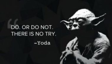 Do, or Do not. There is no try. - Yoda