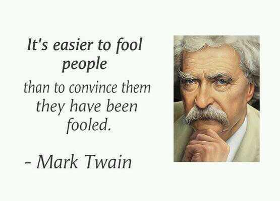 It's easier to fool people than to convince them they have been fooled. - Mark Twain