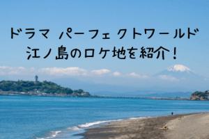 ドラマ パーフェクトワールド3話のロケ地 は江ノ島 ! デートスポットを紹介!