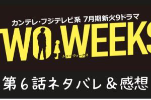 TWO WEEKS6話ネタバレ感想口コミ!