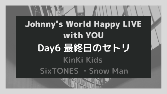 【Johnny's World Happy LIVE with YOU】Day6最終日のセトリ!堂本剛作YOU…も披露!