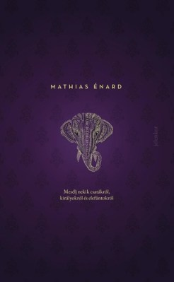 Mathias Énard: Mesélj nekik csatákról, királyokról és elefántokról