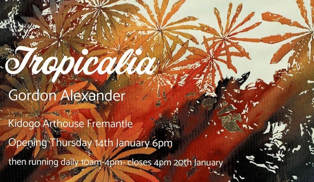 Gordon Alexander – Tropicalia Exhibition – Kidogo Arthouse, Fremantle – 14th – 20th January, 2021
