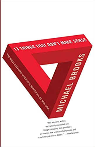 13 Things That Don't Make Sense: The Most Baffling Scientific Mysteries of Our Time - Michael Brooks