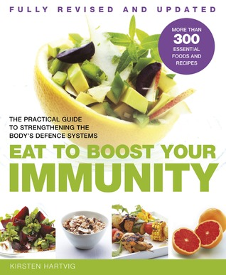 Eat to Boost Your Immunity: The Practical Guide to Strengthening the Body's Defense Systems - Kirsten Hartvig