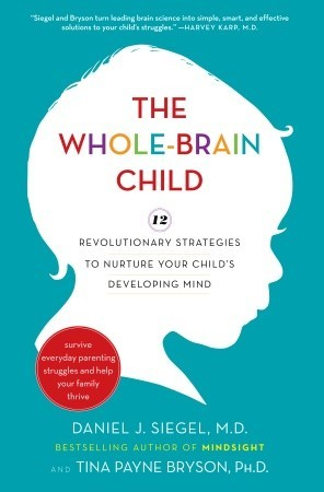 The Whole-Brain Child: 12 Revolutionary Strategies to Nurture Your Child's Developing Mind, Survive Everyday Parenting Struggles, and Help Your Family