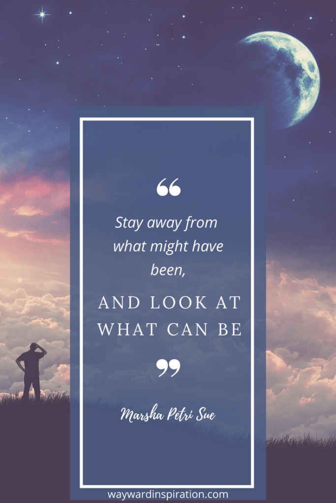"""Stay away from what might have been, and look at what can be."" - Marsha Petrie Sue"