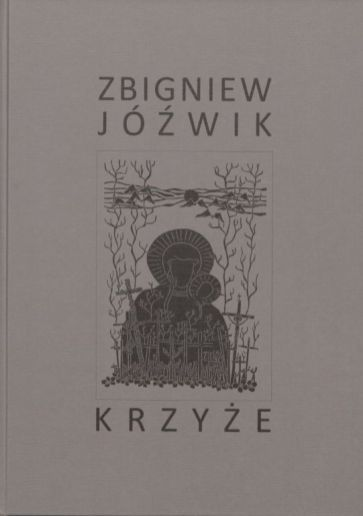 Zbigniew Jóźwik, Krzyże, wyd. Zbigniew Jóźwik, Towarzystwo Biblioteki Publicznej im. Hieronima Łopacińskiego w Lublinie, Lublin 2020.