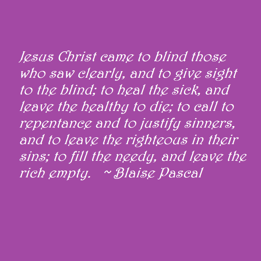 Jesus Christ came to blind those who saw clearly, and to give sight to the blind; to heal the sick, and leave the healthy to die; to call to repentance and to justify sinners, and to leave the righteous in their sins; to fill the needy, and leave the rich empty.  ~ Blaise Pascal