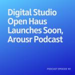 Podcast 161: Digital Studio Open Haus Launches Soon, Arousr Podcast