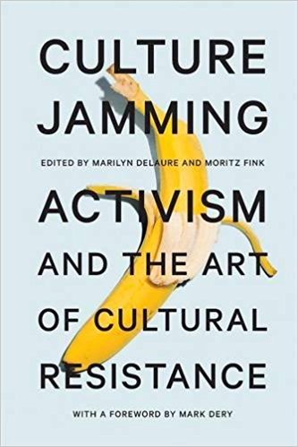 Culture Jamming. Activism and the Art of Cultural Resistance