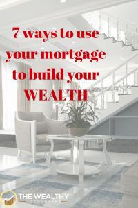 7 ways to use your mortgage to build wealth.