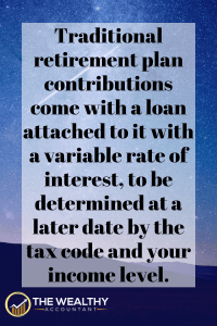 Traditional retirement plan contributions come with a loan attached to it with a variable rate of interest, to be determined at a later date by the tax code and your income level. #interestrate #interest #loan #IRS #taxes