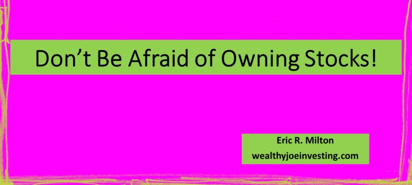 Don't Be Afraid of Owning Stocks!