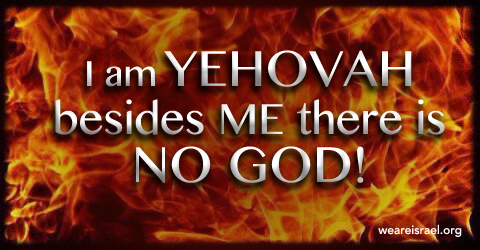 besides me there is no God, no Elohim but ME, Deuteronomy 32
