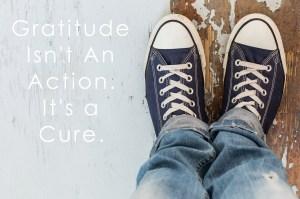 Gratitude Isn't an Action. It's a Cure.