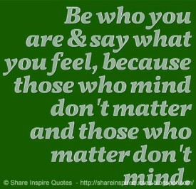 Be who you are and say what you feel, because those who mind don't matter and those who matter don't mind