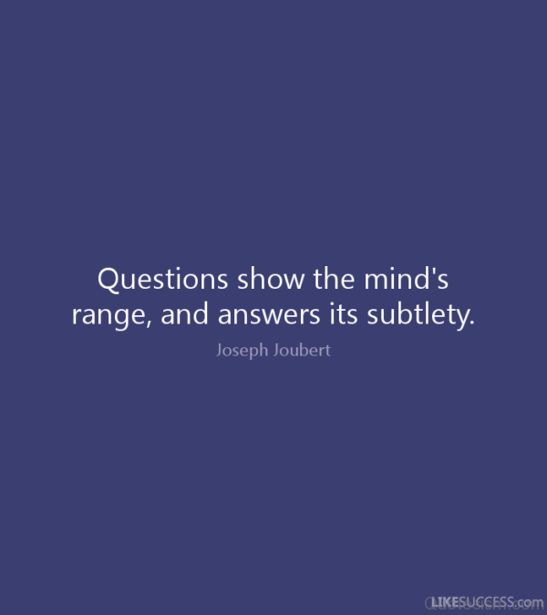 Questions show the mind's range, and answers its subtlety.- Joseph Joubert