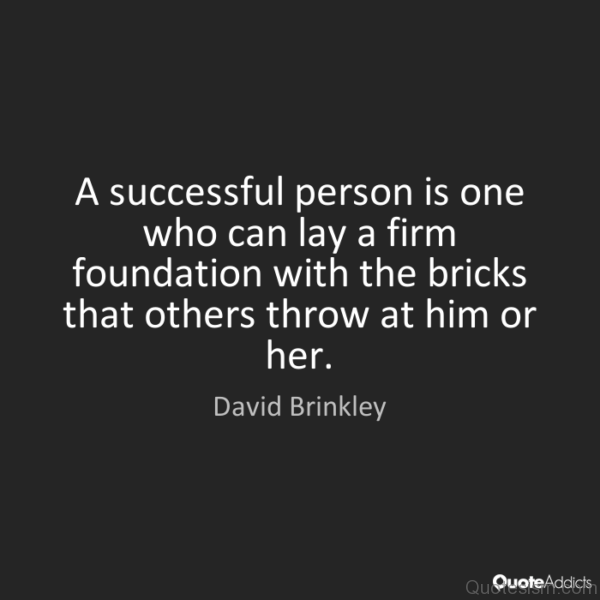A successful person is one who can lay a firm foundation with the bricks that others throw at him or her.- David Brinkley
