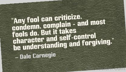 Any fool can criticize, condemn, and complain but it takes character and self control to be understanding and forgiving.- Dale Carnegie