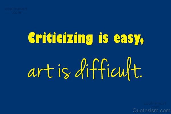 Criticizing is easy, art is difficult.