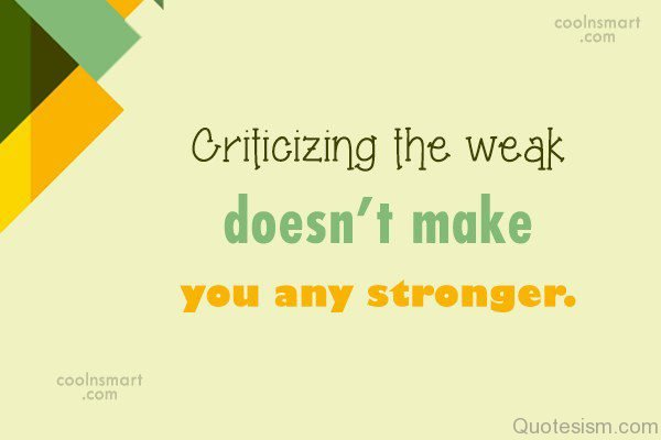 Criticizing the weak doesn't make you any stronger.